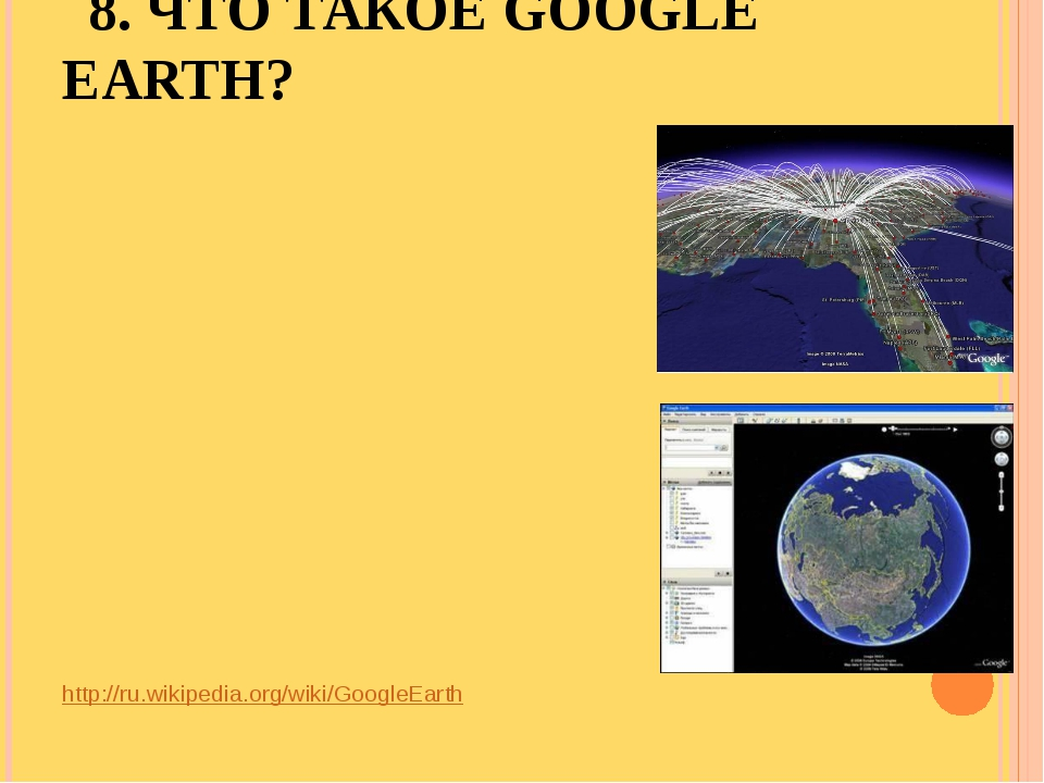 8. ЧТО ТАКОЕ GOOGLE EARTH? http://ru.wikipedia.org/wiki/GoogleEarth