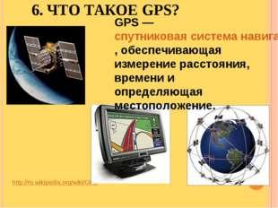 6. ЧТО ТАКОЕ GPS? http://ru.wikipedia.org/wiki/GPS GPS — спутниковая система