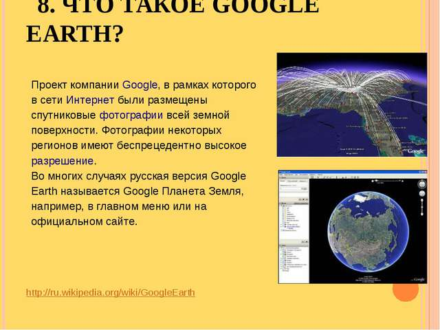 8. ЧТО ТАКОЕ GOOGLE EARTH? http://ru.wikipedia.org/wiki/GoogleEarth Проект ко...