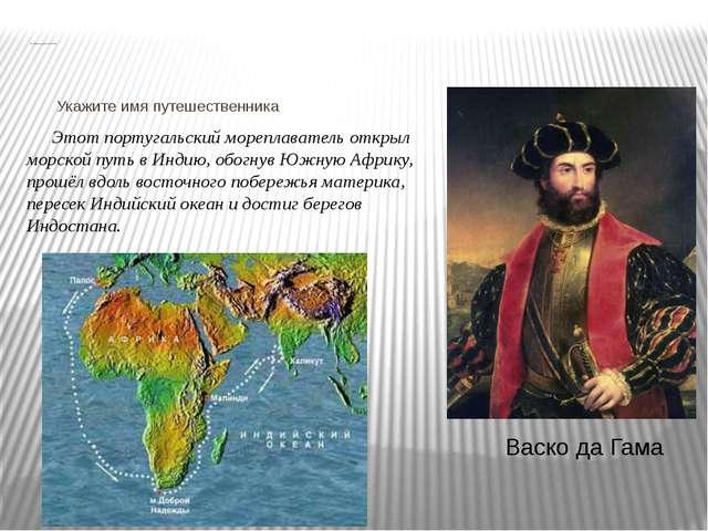 Вспоминаем исследователей Африки Укажите имя путешественника Этот португальс...