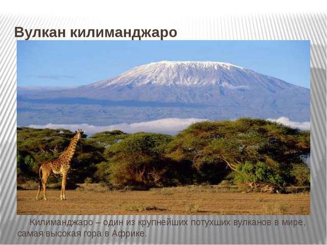 Вулкан килиманджаро Килиманджаро – один из крупнейших потухших вулканов в м...