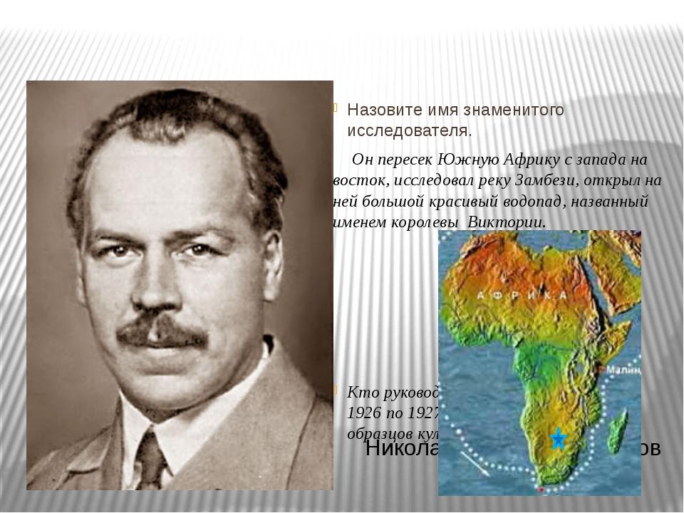 Назовите имя знаменитого исследователя. Он пересек Южную Африку с запада на...