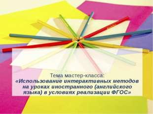 Тема мастер-класса: «Использование интерактивных методов на уроках иностранно