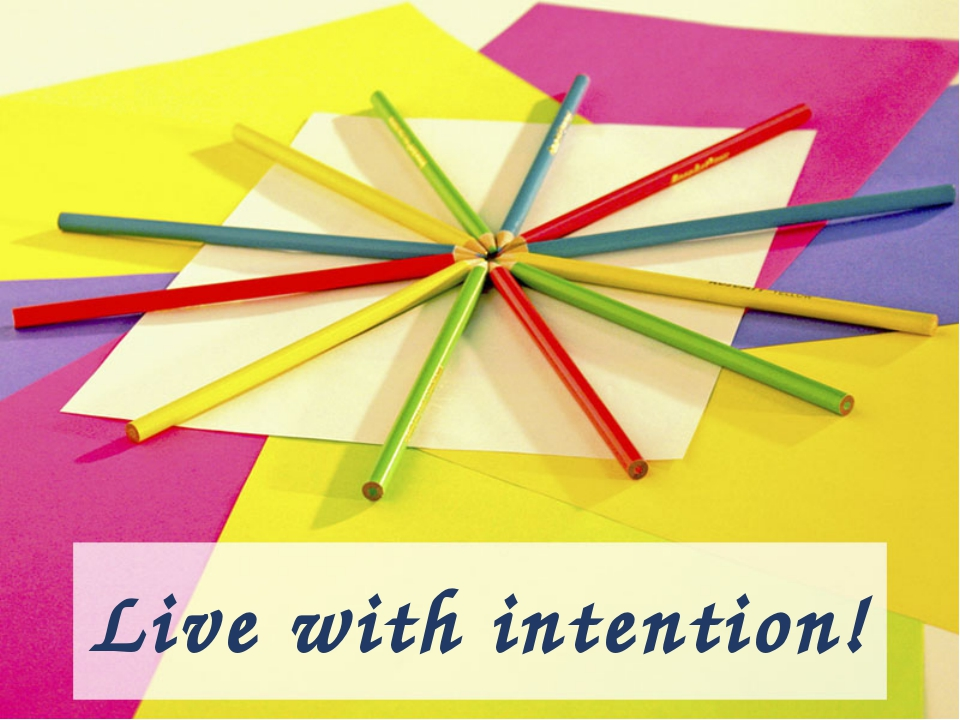 Live with intention!