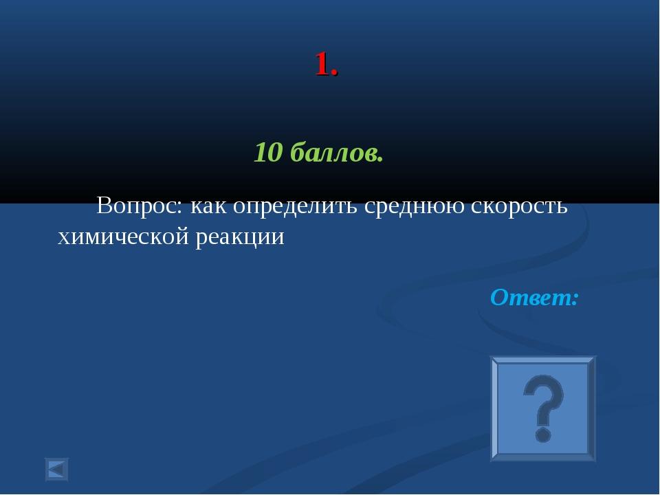 1. 10 баллов. Вопрос: как определить среднюю скорость химической реакции Отв...