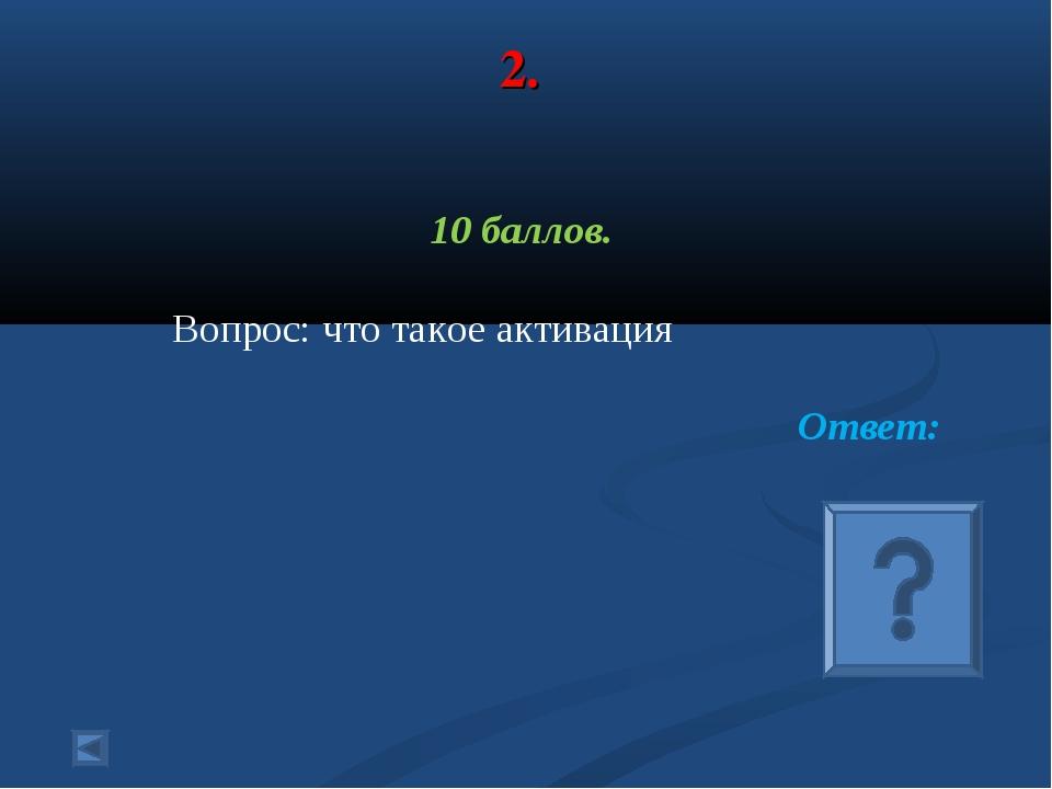 2. 10 баллов. Вопрос: что такое активация Ответ:
