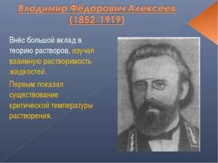 Внёс большой вклад в теорию растворов, изучал взаимную растворимость жидкосте