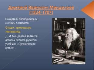 Создатель периодической системы элементов. Открыл критическую температуру. Д
