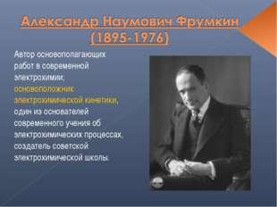 Автор основополагающих работ в современной электрохимии; основоположник элект