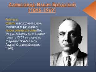 Работал в областиэлектрохимии, химии изотопов и их разделения, теории химиче