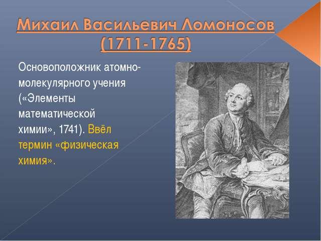 Основоположник атомно-молекулярного учения («Элементы математической химии»,...