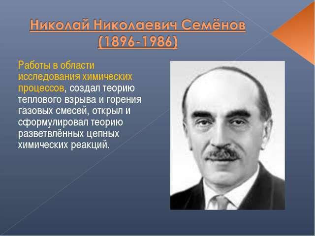 Работы в области исследования химических процессов, создал теорию теплового в...