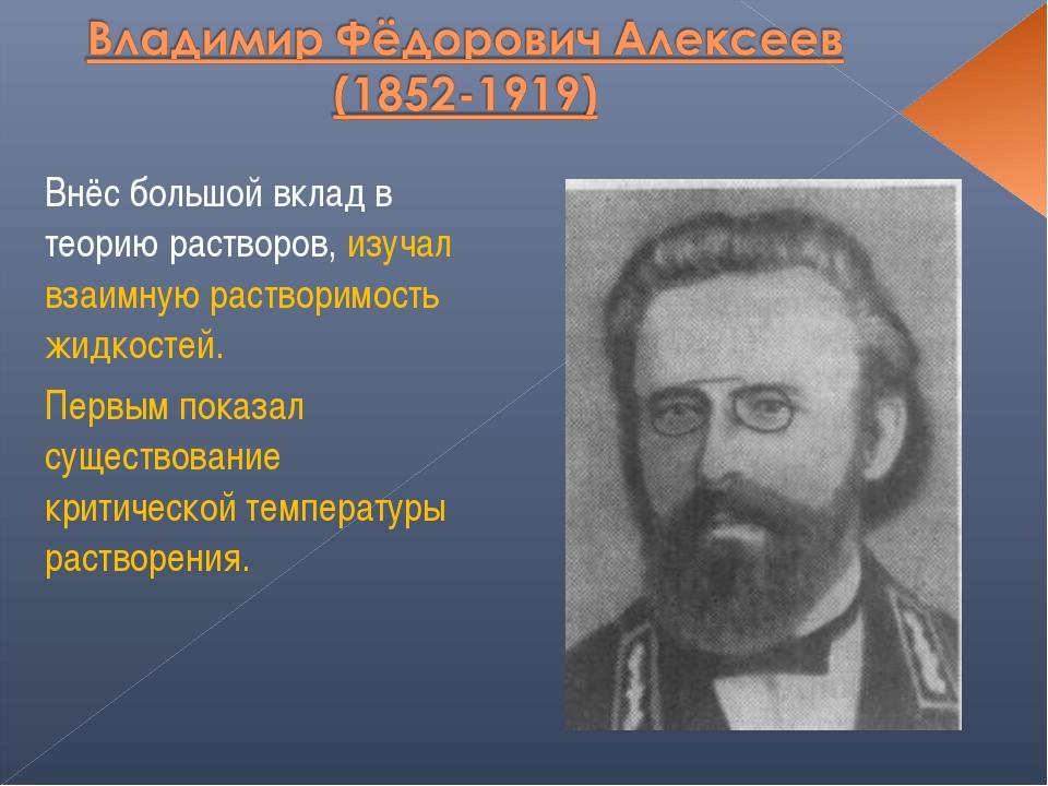 Внёс большой вклад в теорию растворов, изучал взаимную растворимость жидкосте...