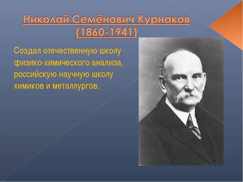 Создал отечественную школу физико-химического анализа, российскую научную шко...