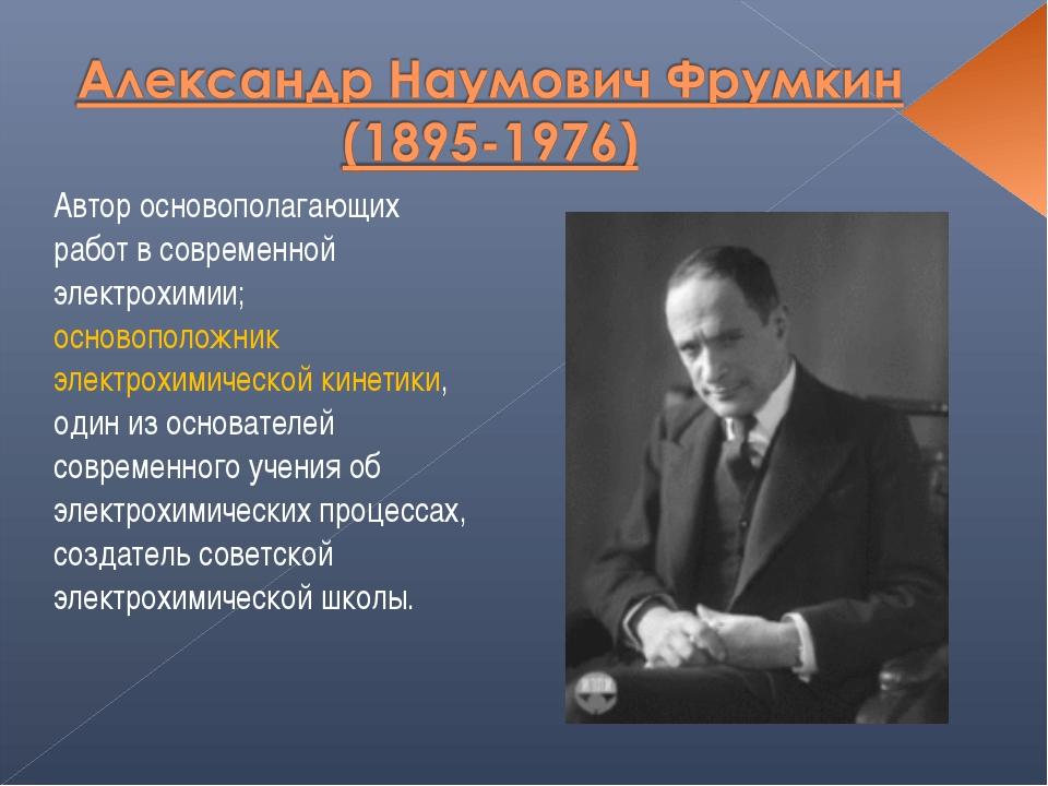 Автор основополагающих работ в современной электрохимии; основоположник элект...