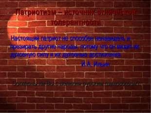 Патриотизм – источник этнической толерантности Настоящий патриот не способен