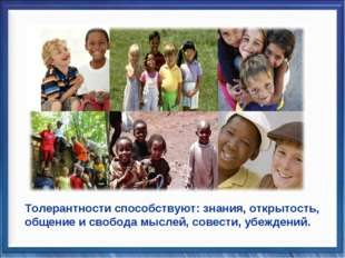 Толерантности способствуют: знания, открытость, общение и свобода мыслей, сов