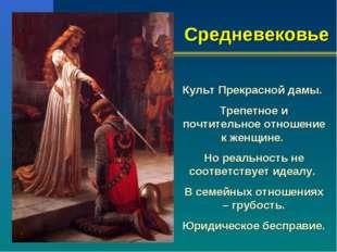 Средневековье Культ Прекрасной дамы. Трепетное и почтительное отношение к жен