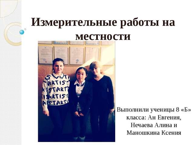 Измерительные работы на местности Выполнили ученицы 8 «Б» класса: Ан Евгения,...