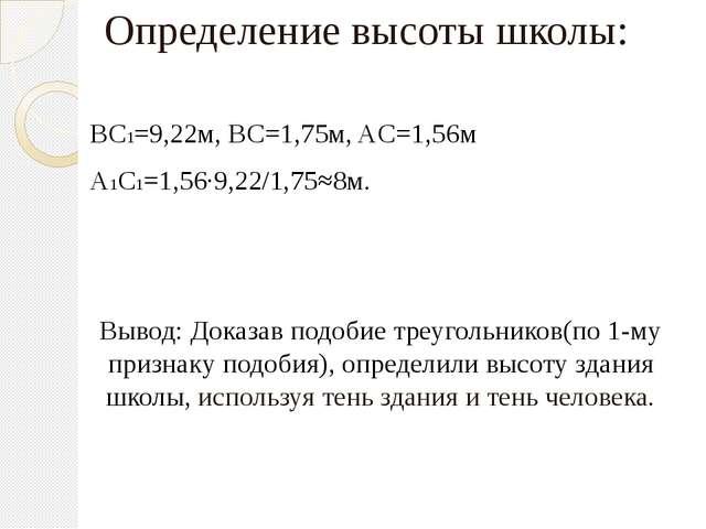Определение высоты школы: BC1=9,22м, BC=1,75м, AC=1,56м A1C1=1,56∙9,22/1,75≈8...