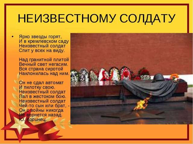 НЕИЗВЕСТНОМУ СОЛДАТУ Ярко звезды горят, И в кремлевском саду Неизвестный солд...
