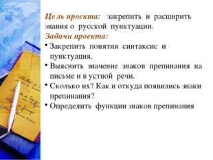 Цель проекта: закрепить и расширить знания о русской пунктуации. Задачи проек