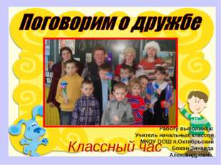 Классный час Работу выполнила: Учитель начальных классов МКОУ ООШ п.Октябрьск