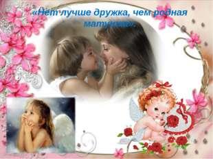 «Нет лучше дружка, чем родная матушка».