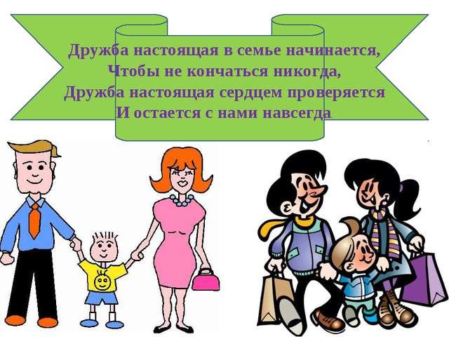 Дружба настоящая в семье начинается, Чтобы не кончаться никогда, Дружба насто...