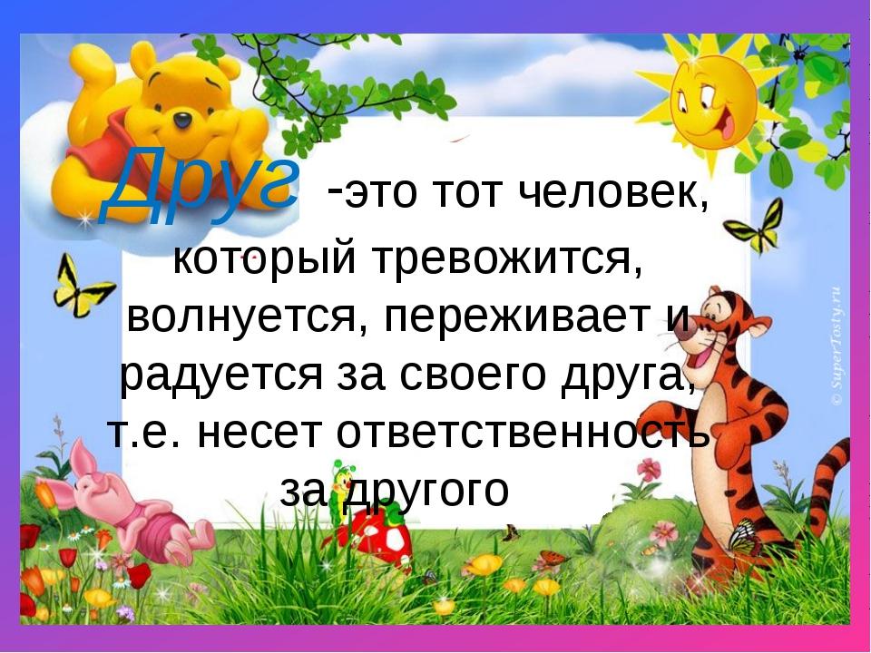 Друг -это тот человек, который тревожится, волнуется, переживает и радуется з...