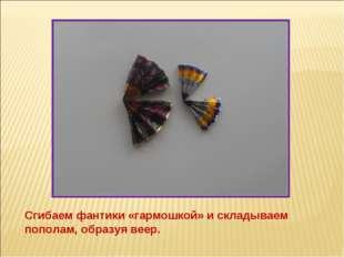 Сгибаем фантики «гармошкой» и складываем пополам, образуя веер.