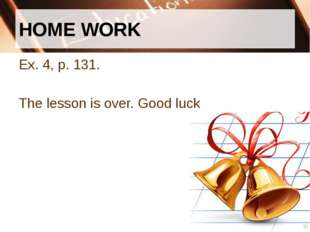 HOME WORK Ex. 4, p. 131. The lesson is over. Good luck