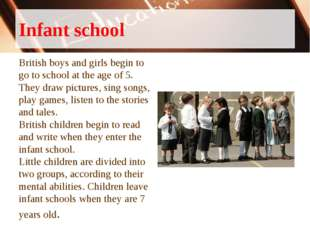 Infant school British boys and girls begin to go to school at the age of 5. T