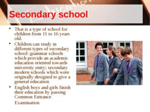Secondary school That is a type of school for children from 11 to 16 years ol