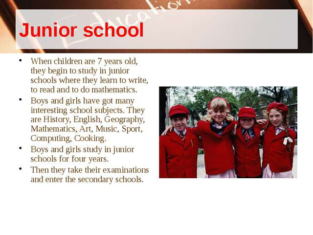 Junior school When children are 7 years old, they begin to study in junior sc...