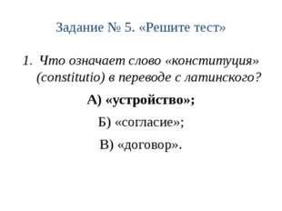 Задание № 5. «Решите тест» Что означает слово «конституция» (constitutio) в п