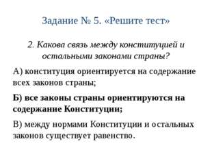 Задание № 5. «Решите тест» 2. Какова связь между конституцией и остальными за