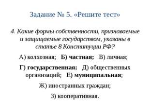 Задание № 5. «Решите тест» 4. Какие формы собственности, признаваемые и защищ