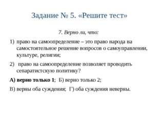 Задание № 5. «Решите тест» 7. Верно ли, что: право на самоопределение – это п