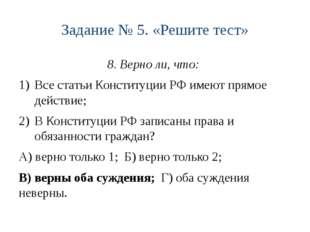 Задание № 5. «Решите тест» 8. Верно ли, что: Все статьи Конституции РФ имеют