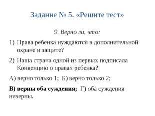 Задание № 5. «Решите тест» 9. Верно ли, что: Права ребенка нуждаются в дополн