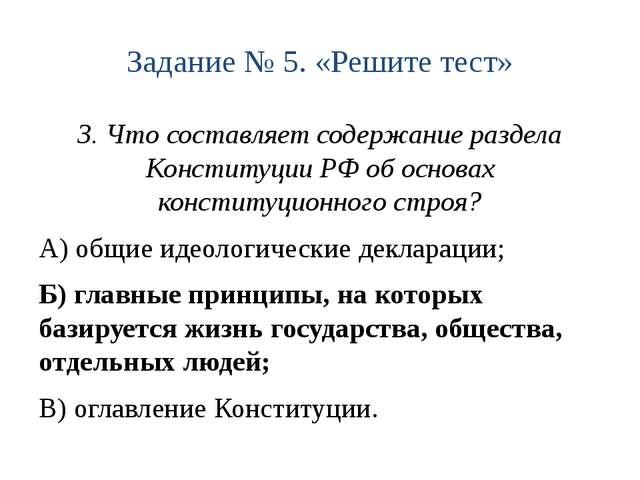Задание № 5. «Решите тест» 3. Что составляет содержание раздела Конституции Р...