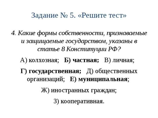 Задание № 5. «Решите тест» 4. Какие формы собственности, признаваемые и защищ...