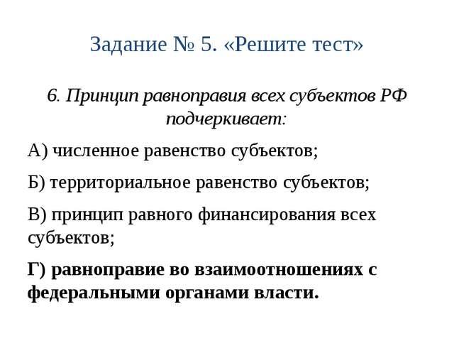 Задание № 5. «Решите тест» 6. Принцип равноправия всех субъектов РФ подчеркив...