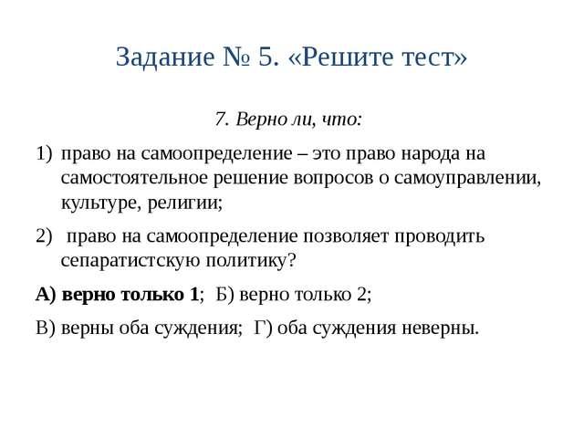 Задание № 5. «Решите тест» 7. Верно ли, что: право на самоопределение – это п...