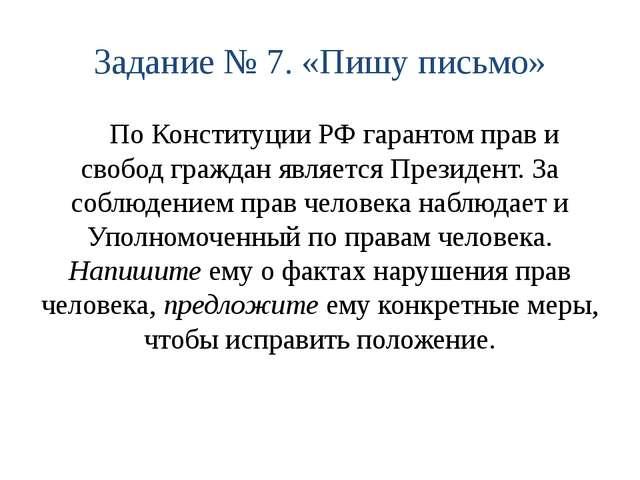 Задание № 7. «Пишу письмо» По Конституции РФ гарантом прав и свобод граждан я...