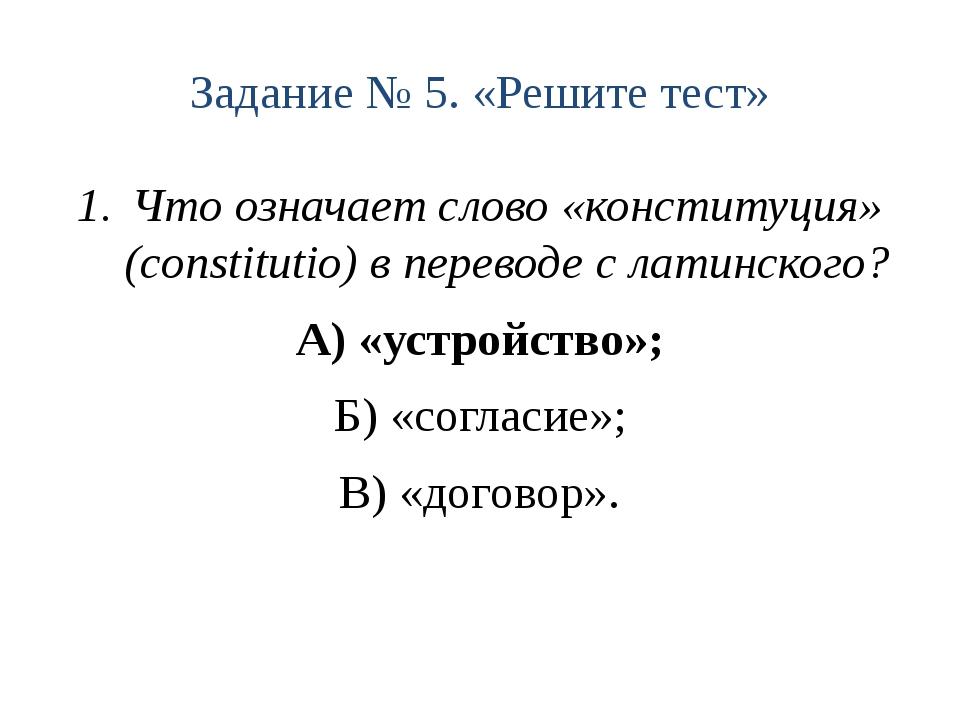 Задание № 5. «Решите тест» Что означает слово «конституция» (constitutio) в п...