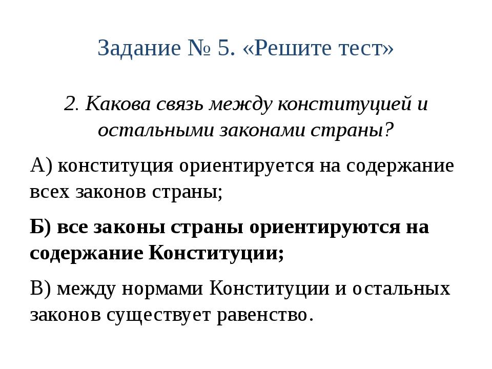 Задание № 5. «Решите тест» 2. Какова связь между конституцией и остальными за...