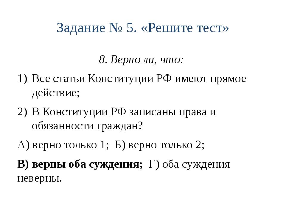 Задание № 5. «Решите тест» 8. Верно ли, что: Все статьи Конституции РФ имеют...