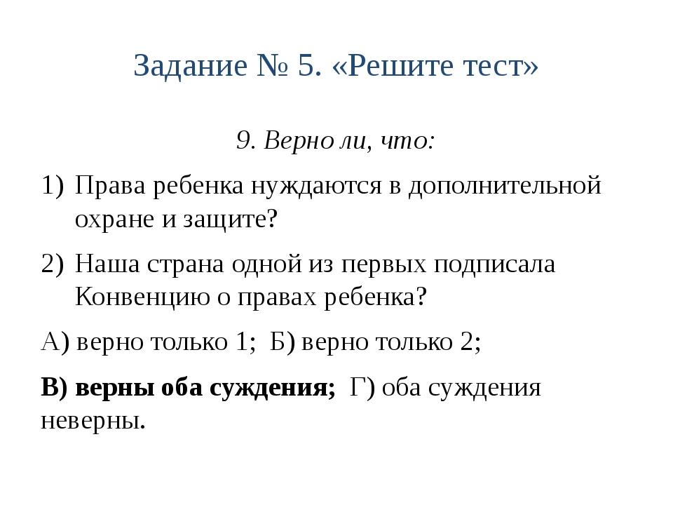 Задание № 5. «Решите тест» 9. Верно ли, что: Права ребенка нуждаются в дополн...